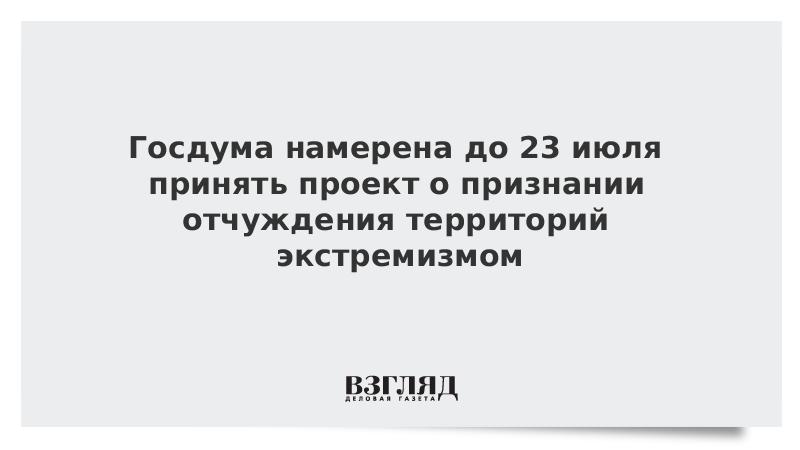Госдума намерена до 23 июля принять проект о признании отчуждения территорий экстремизмом