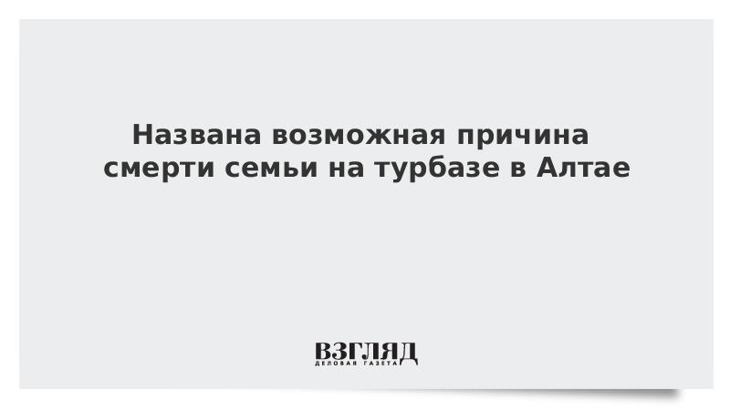 Названа возможная причина смерти семьи на турбазе в Алтае