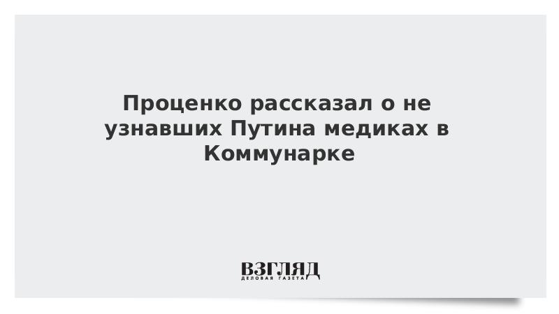 Проценко рассказал о не узнавших Путина медиках в Коммунарке
